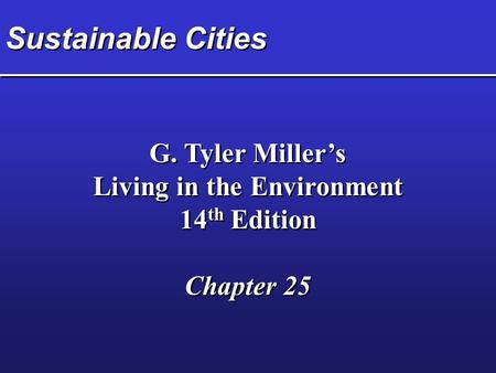 Sustainable Cities G. Tyler Miller's Living in the Environment 14 th Edition Chapter 25 G. Tyler Miller's Living in the Environment 14 th Edition Chapter.