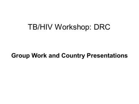 TB/HIV Workshop: DRC Group Work and Country Presentations.