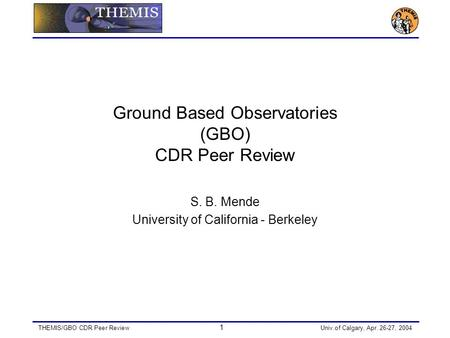 THEMIS/GBO CDR Peer Review 1 Univ.of Calgary, Apr. 26-27, 2004 Ground Based Observatories (GBO) CDR Peer Review S. B. Mende University of California -