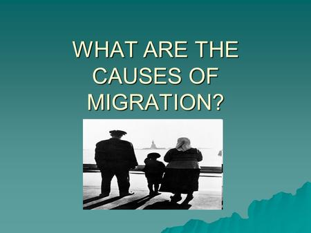 WHAT ARE THE CAUSES OF MIGRATION?. PUSH AND PULL FACTORS.