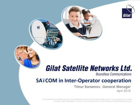 1 Proprietary and Confidential This presentation constitutes proprietary and confidential information of Gilat Satellite Networks Ltd. This presentation.