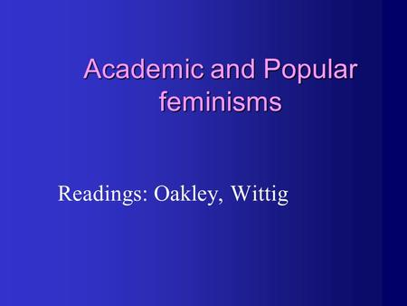 Academic and Popular feminisms Readings: Oakley, Wittig.