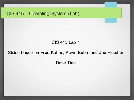 CIS 415 – Operating System (Lab) CIS 415 Lab 1 Slides based on Fred Kuhns, Kevin Butler and Joe Pletcher Dave Tian.
