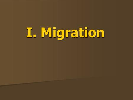 I. Migration. A. Why People Migrate PUSH – induces people to move OUT of their current location. PUSH – induces people to move OUT of their current location.