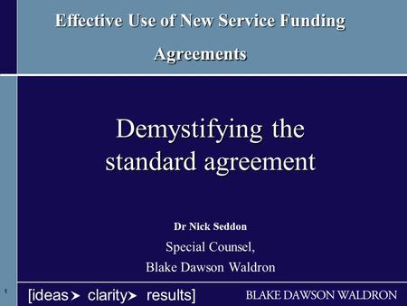 1 1 1 [ideas clarity results] Effective Use of New Service Funding Agreements Demystifying the standard agreement Dr Nick Seddon Special Counsel, Blake.