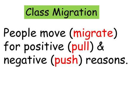 Class Migration People move (migrate) for positive (pull) & negative (push) reasons.