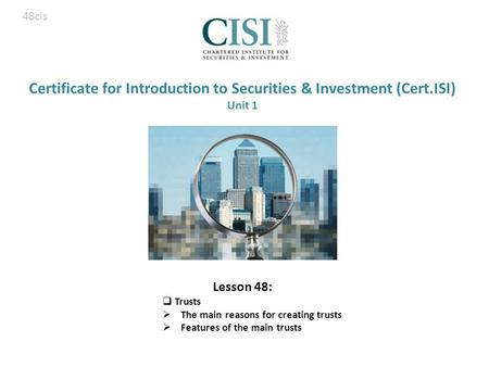 Certificate for Introduction to Securities & Investment (Cert.ISI) Unit 1 Lesson 48:  Trusts  The main reasons for creating trusts  Features of the.
