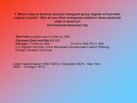 1. Which cities in America did your immigrant group migrate to from their original country? Why do you think immigrants settled in those particular cities.