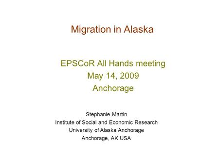 Migration in Alaska EPSCoR All Hands meeting May 14, 2009 Anchorage Stephanie Martin Institute of Social and Economic Research University of Alaska Anchorage.