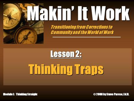 9/23/2015 Makin' It Work Lesson 2: Thinking Traps Module I: Thinking Straight © 2008 by Steve Parese, Ed.D. Transitioning from Corrections to Community.