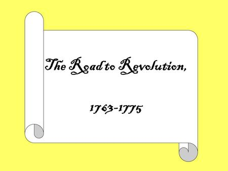 The Road to Revolution, 1763-1775. The Road to Revolution 1763-1775 THEME: The American Revolution occurred because the American colonists, who had long.