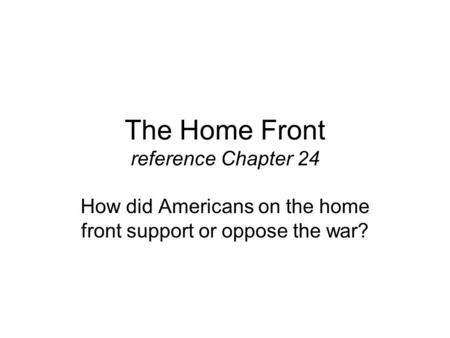 The Home Front reference Chapter 24 How did Americans on the home front support or oppose the war?