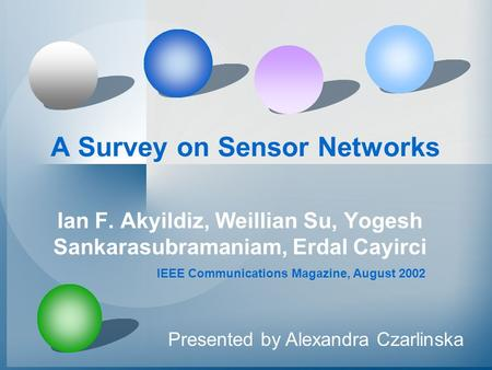 A Survey on Sensor Networks Ian F. Akyildiz, Weillian Su, Yogesh Sankarasubramaniam, Erdal Cayirci Presented by Alexandra Czarlinska IEEE Communications.