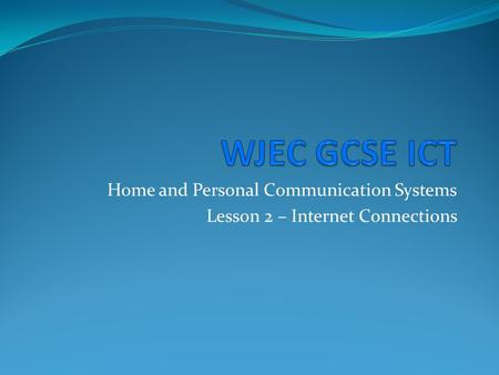 Home and Personal Communication Systems Lesson 2 – Internet Connections.
