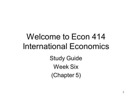 1 Welcome to Econ 414 International Economics Study Guide Week Six (Chapter 5)