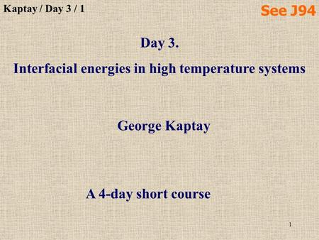 1 Day 3. Interfacial energies in high temperature systems George Kaptay Kaptay / Day 3 / 1 A 4-day short course See J94.