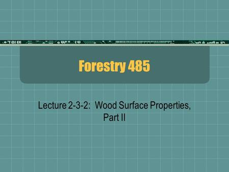 Forestry 485 Lecture 2-3-2: Wood Surface Properties, Part II.