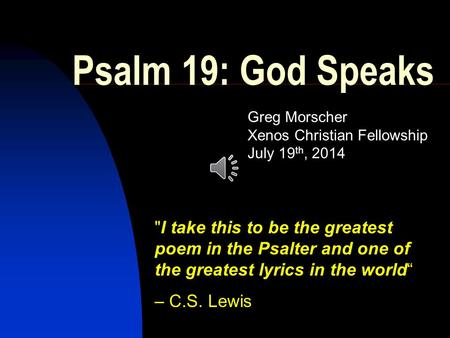 Psalm 19: God Speaks Greg Morscher Xenos Christian Fellowship July 19 th, 2014 I take this to be the greatest poem in the Psalter and one of the greatest.