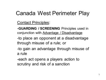 1 Canada West Perimeter Play Contact Principles: - GUARDING / SCREENING Principles used in conjunction with Advantage / Disadvantage -to place an opponent.
