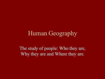 Human Geography The study of people: Who they are, Why they are and Where they are.