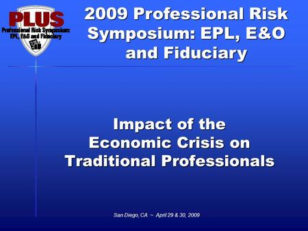 2009 Professional Risk Symposium: EPL, E&O and Fiduciary San Diego, CA ~ April 29 & 30, 2009 Impact of the Economic Crisis on Traditional Professionals.