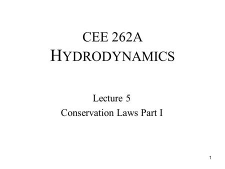 CEE 262A H YDRODYNAMICS Lecture 5 Conservation Laws Part I 1.