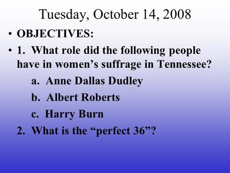 Tuesday, October 14, 2008 OBJECTIVES: 1. What role did the following people have in women's suffrage in Tennessee? a. Anne Dallas Dudley b. Albert Roberts.