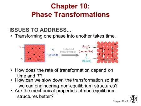 Chapter 10 - 1 ISSUES TO ADDRESS... Transforming one phase into another takes time. How does the rate of transformation depend on time and T ? How can.
