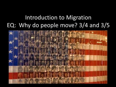 Introduction to Migration EQ: Why do people move? 3/4 and 3/5.