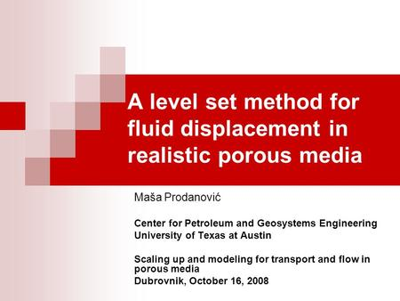 A level set method for fluid displacement in realistic porous media Maša Prodanović Center for Petroleum and Geosystems Engineering University of Texas.