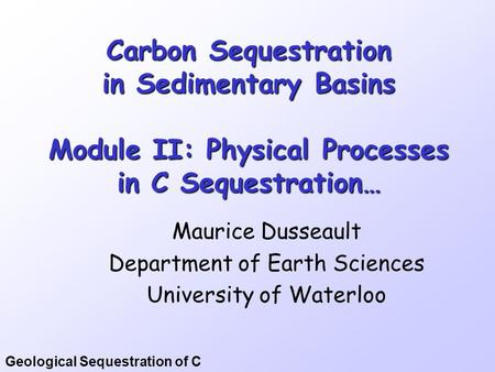 Geological Sequestration of C Carbon Sequestration in Sedimentary Basins Module II: Physical Processes in C Sequestration… Maurice Dusseault Department.