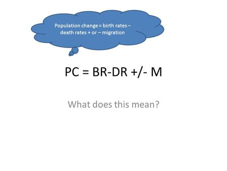 PC = BR-DR +/- M What does this mean? Population change = birth rates – death rates + or – migration.