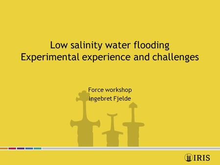 Low salinity water flooding Experimental experience and challenges Force workshop Ingebret Fjelde.