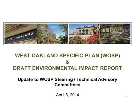 WEST OAKLAND SPECIFIC PLAN (WOSP) & DRAFT ENVIRONMENTAL IMPACT REPORT Update to WOSP Steering / Technical Advisory Committees April 3, 2014 1.