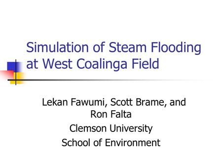Simulation of Steam Flooding at West Coalinga Field Lekan Fawumi, Scott Brame, and Ron Falta Clemson University School of Environment.