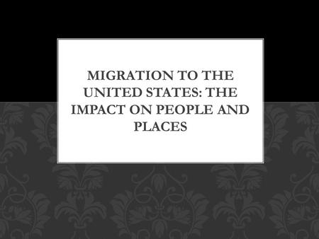 MIGRATION TO THE UNITED STATES: THE IMPACT ON PEOPLE AND PLACES.
