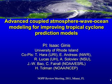 1 Advanced coupled atmosphere-wave-ocean modeling for improving tropical cyclone prediction models PI: Isaac Ginis University of Rhode Island Co-PIs: T.