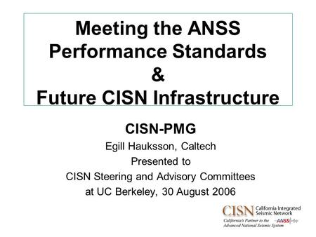 Meeting the ANSS Performance Standards & Future CISN Infrastructure CISN-PMG Egill Hauksson, Caltech Presented to CISN Steering and Advisory Committees.