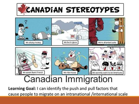 Canadian Immigration Learning Goal: I can identify the push and pull factors that cause people to migrate on an intranational /international scale.