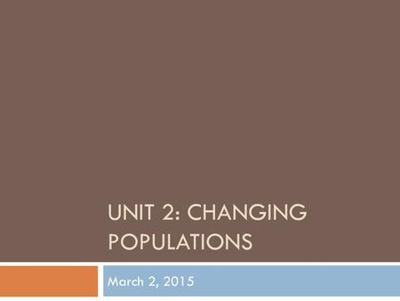 UNIT 2: CHANGING POPULATIONS March 2, 2015. Topics we will look at throughout this unit: 1. Population Issues 2. Immigration and Cultural Diversity 3.