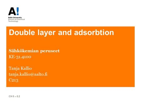 Double layer and adsorbtion Sähkökemian peruseet KE-31.4100 Tanja Kallio C213 CH 5 – 5.2.