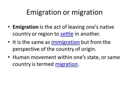 Emigration or migration Emigration is the act of leaving one's native country or region to settle in another.settle It is the same as immigration but from.