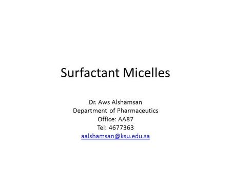 Surfactant Micelles Dr. Aws Alshamsan Department of Pharmaceutics Office: AA87 Tel: 4677363