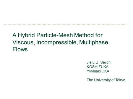 A Hybrid Particle-Mesh Method for Viscous, Incompressible, Multiphase Flows Jie LIU, Seiichi KOSHIZUKA Yoshiaki OKA The University of Tokyo,