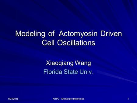 9/23/2015 KITPC - Membrane Biophysics 1 Modeling of Actomyosin Driven Cell Oscillations Xiaoqiang Wang Florida State Univ.