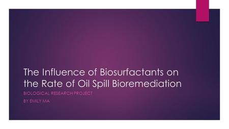 The Influence of Biosurfactants on the Rate of Oil Spill Bioremediation BIOLOGICAL RESEARCH PROJECT BY EMILY MA.
