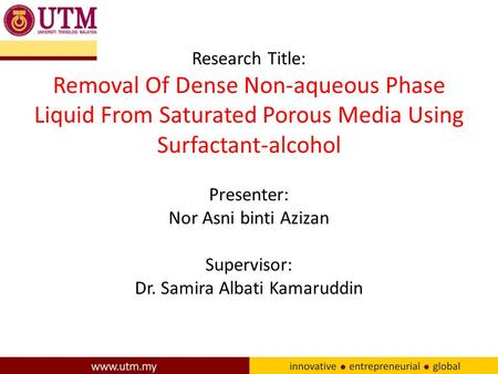 Research Title: Removal Of Dense Non-aqueous Phase Liquid From Saturated Porous Media Using Surfactant-alcohol Presenter: Nor Asni binti Azizan Supervisor:
