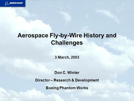 Aerospace Fly-by-Wire History and Challenges 3 March, 2003 Don C. Winter Director – Research & Development Boeing Phantom Works.
