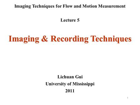 1 Imaging Techniques for Flow and Motion Measurement Lecture 5 Lichuan Gui University of Mississippi 2011 Imaging & Recording Techniques.