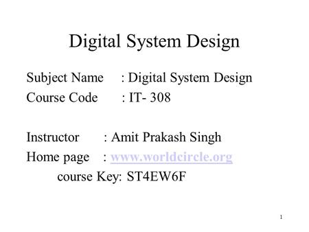 1 Digital System Design Subject Name : Digital System Design Course Code : IT- 308 Instructor : Amit Prakash Singh Home page : www.worldcircle.orgwww.worldcircle.org.
